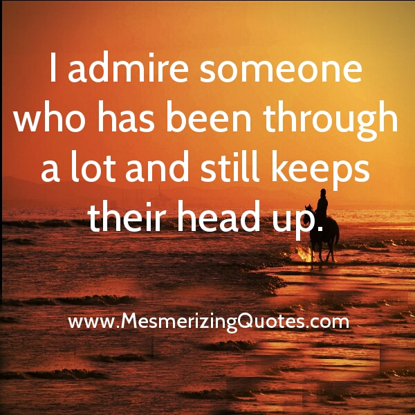 Admire someone who has been through a lot