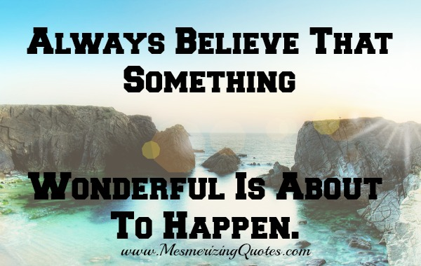 Always Believe, something wonderful is about to happen