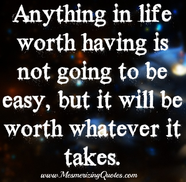 Anything in life worth having is not going to be easy