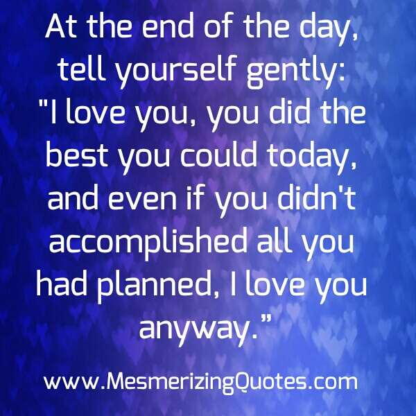 At the end of the day tell yourself gently