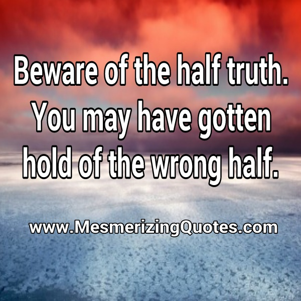 Beware of the half truth