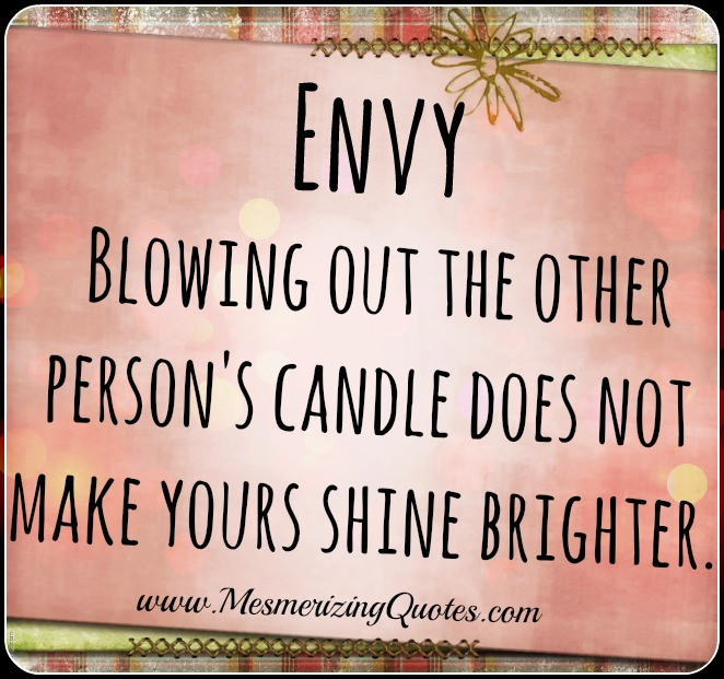 Blowing out the other person's candle does not make yours shine brighter