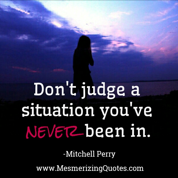 Don't judge a situation you've never been in