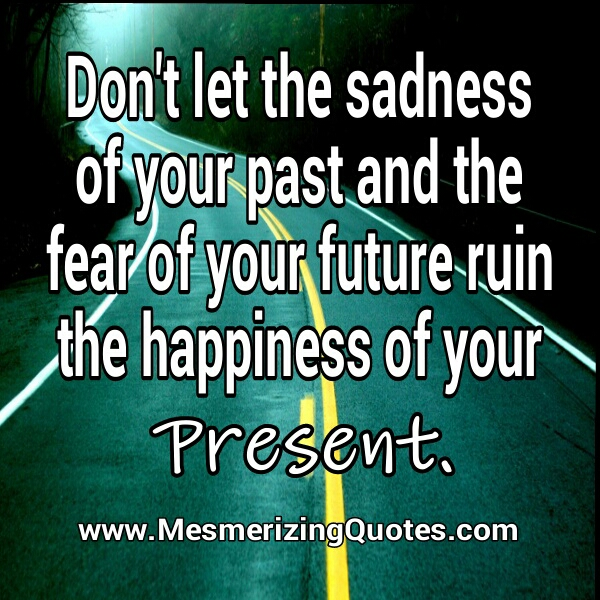 Don't let the sadness of your past ruin your present happiness