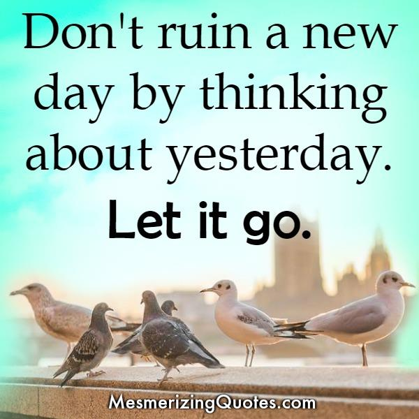 Don't ruin a new day by thinking about yesterday