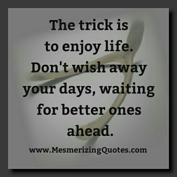 Don't wish away your days, waiting for better ones ahead