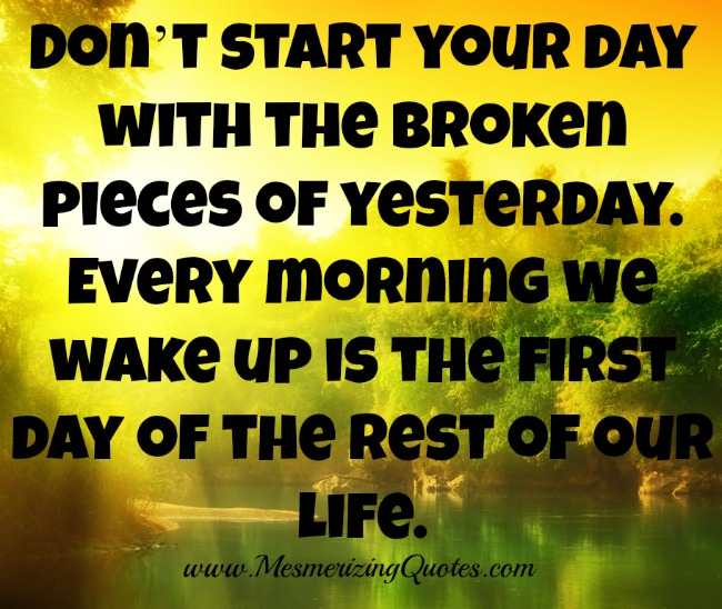Every morning we wake up is the first day of the rest of our life