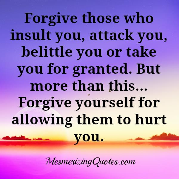 Forgive those who insult or take you for granted