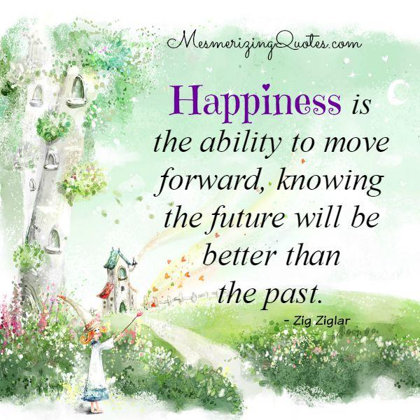 Happiness is the ability to move forward