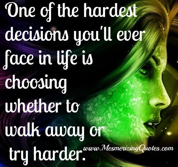 Hardest Decisions - Choosing whether to walk away or try harder