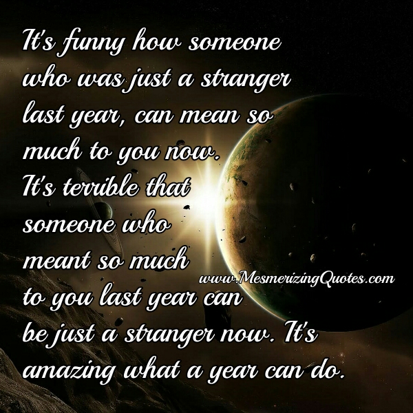 How someone who was just a stranger last year, can mean so much to you now?