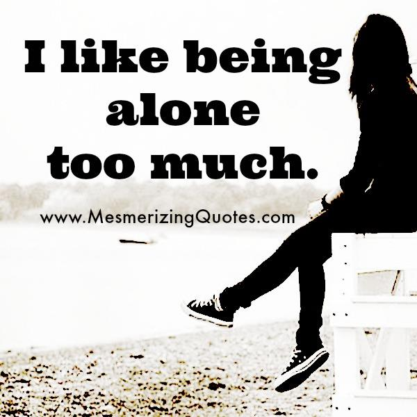 I Like Being Alone Too Much Mesmerizing Quotes