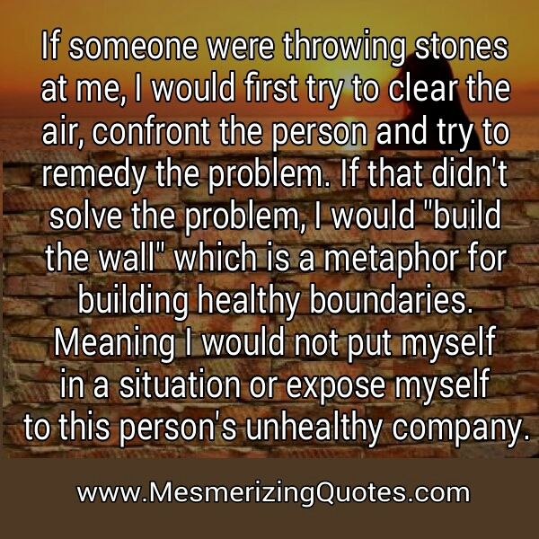 If someone were throwing stones at me