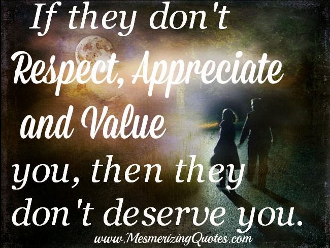 If they don't respect, appreciate and value you