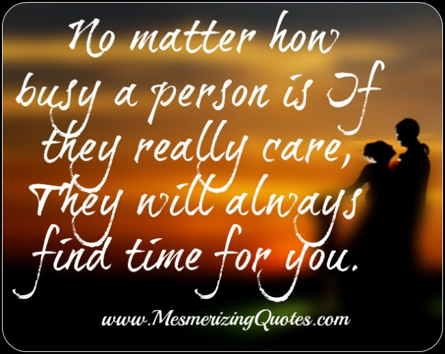If they really care, they`ll always find time for you