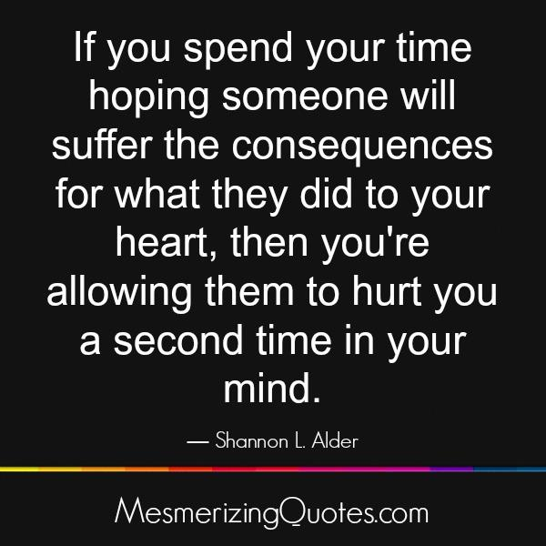 If you spend your time hoping someone will suffer