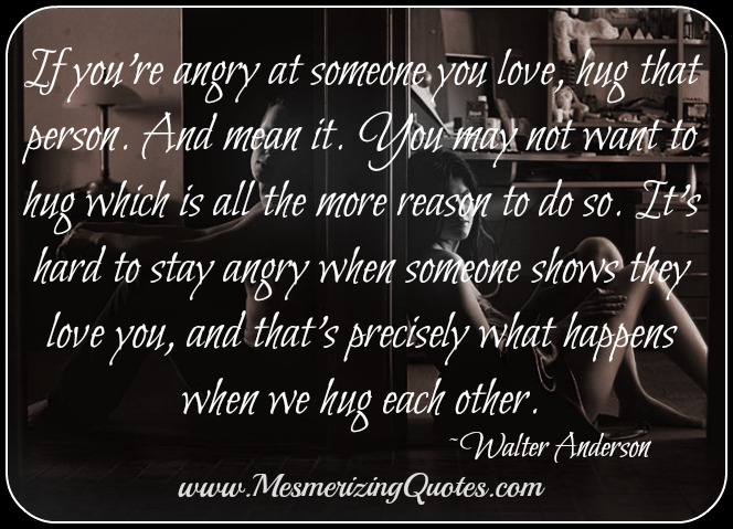 If you're angry at someone you love, hug that person