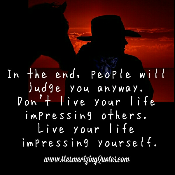 In the end, people will judge you anyway