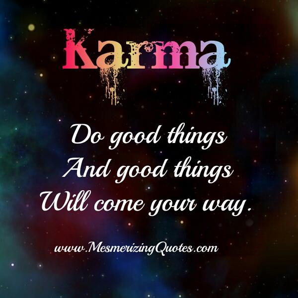Karma! Do good things & good things will come your way
