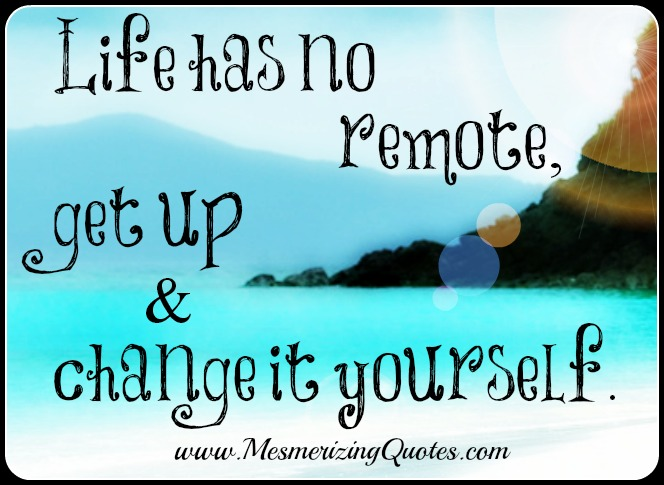 Life has no remote, get up and change it yourself