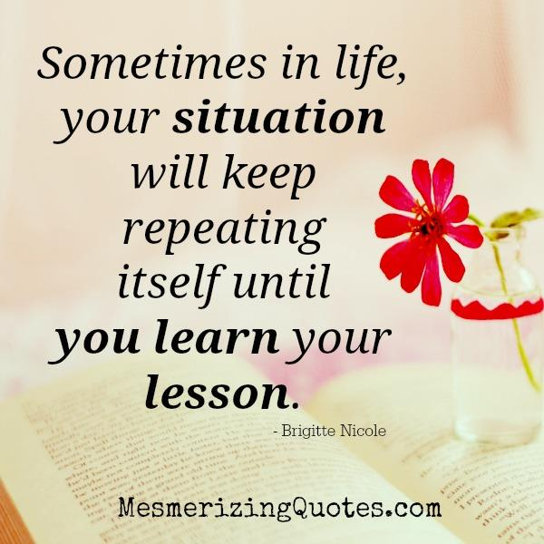 Life situation will keep repeating until you learn your lesson