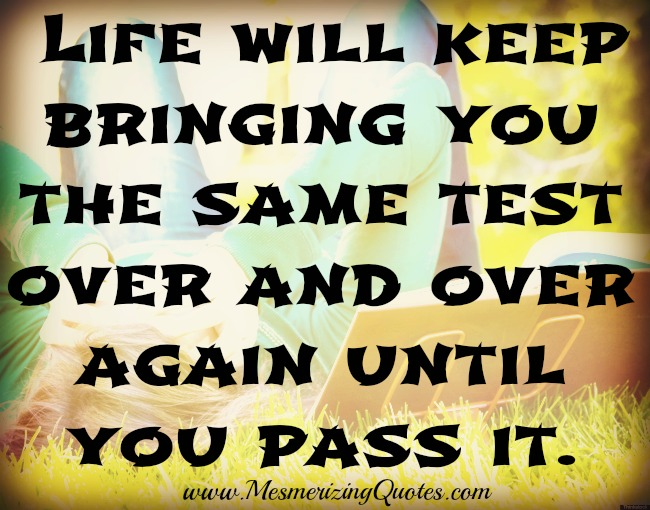 Life will bring you the same test over and over again until you pass it