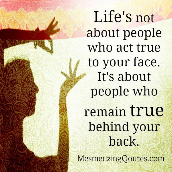 Life's about people who remain true behind your back