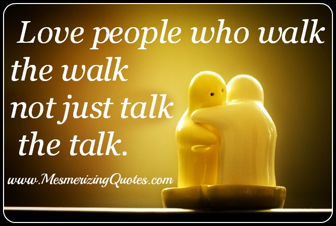 Love people who walk the walk, not just talk the talk