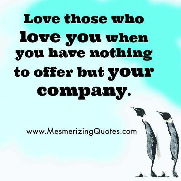 Love those who love you when you have nothing to offer