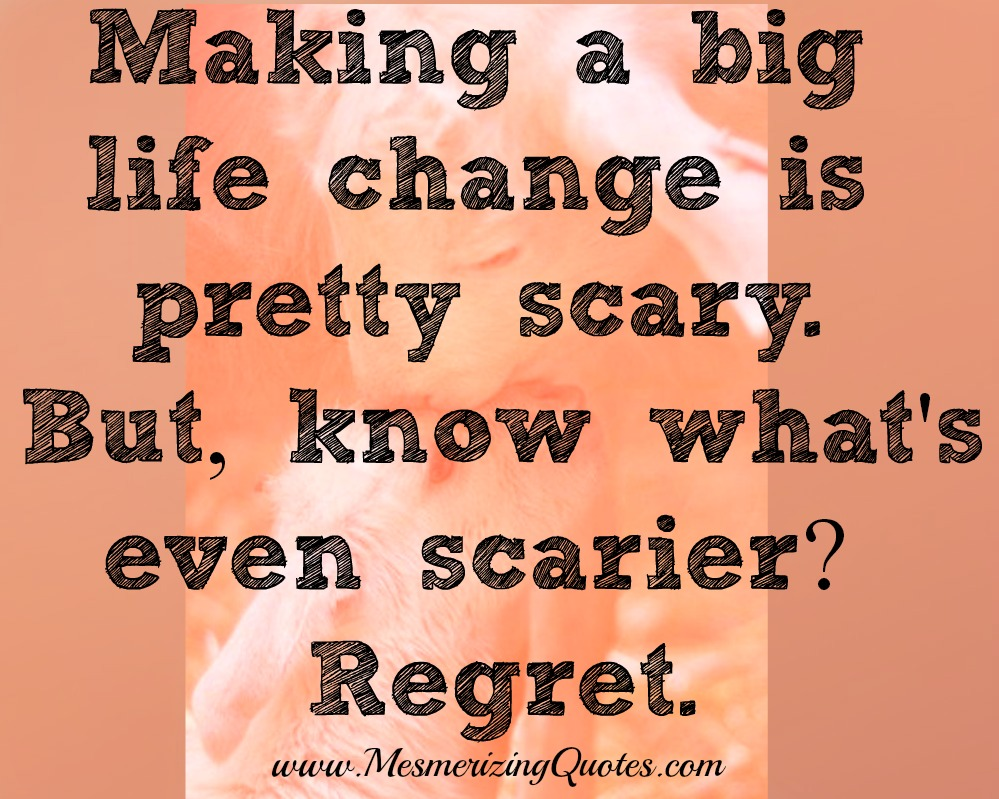 Quotes On Changes In Life Making A Big Life Change Is Pretty Scary  Mesmerizing Quotes