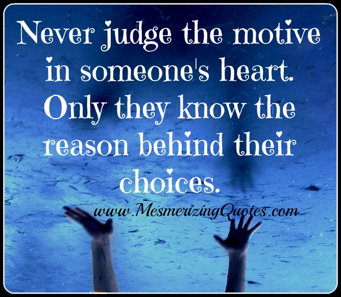 Never judge the motive in someone's heart