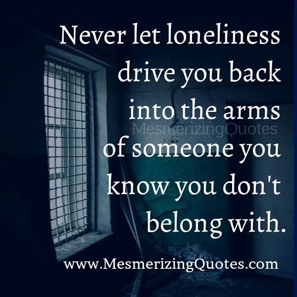 Never let loneliness drive you back