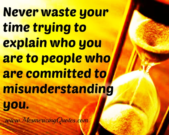 Never waste your time to explain people who you are