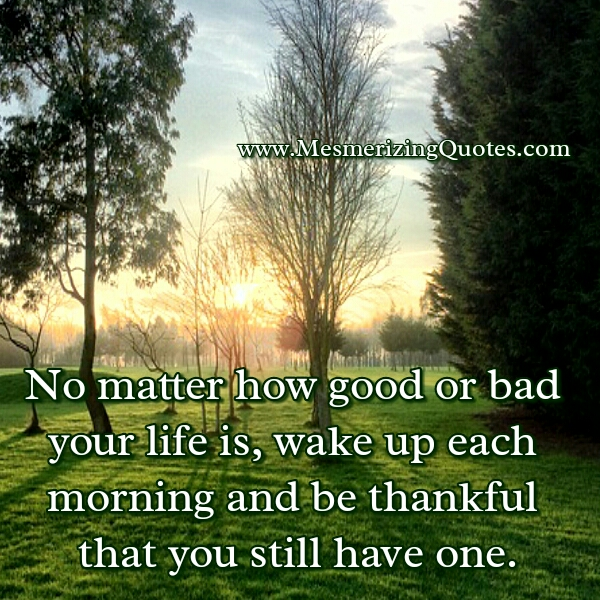 No matter how good or bad your life is