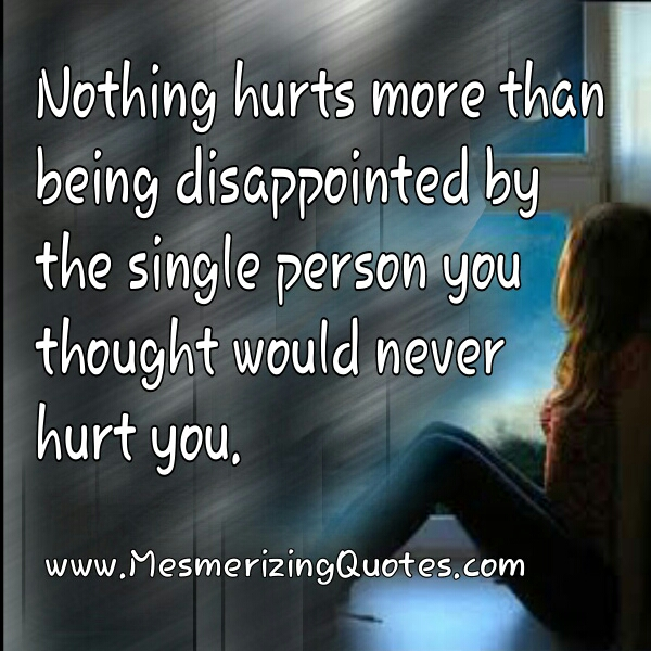Nothing hurts more than being disappointed by the single person