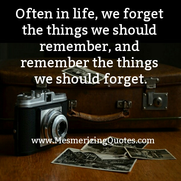 Often in Life, we forget the things we should remember