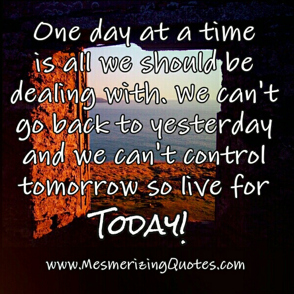 One day at a time is all we should be dealing with