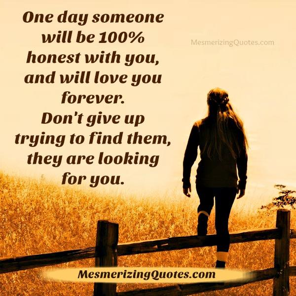 One day someone will be 100% honest with you