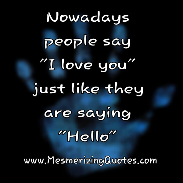 People say I  love you just like they are saying hello