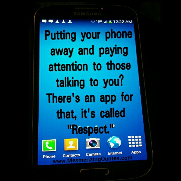 Put your phone away & Pay attention to those talking to you