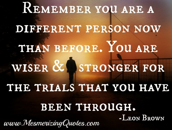 Remember you are a different person now than before
