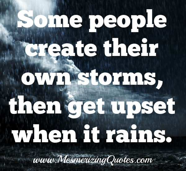 Some people create their own storms, then get upset when it rains