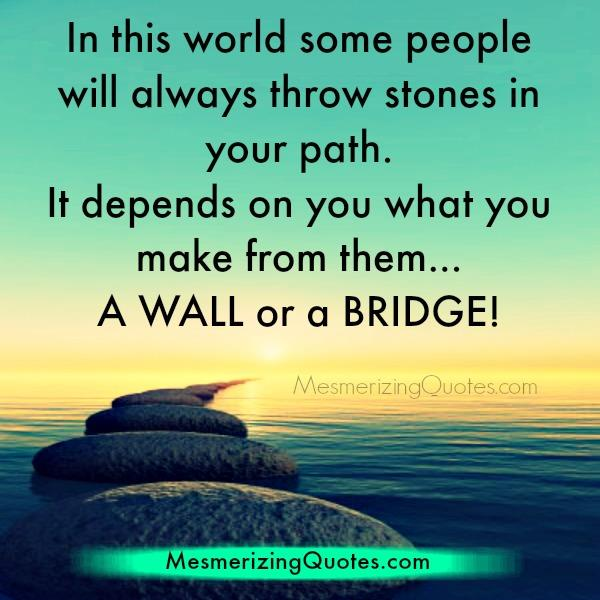 Some people will always thrown stones in your path