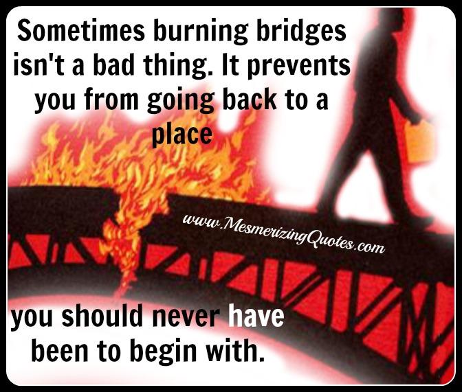 Sometimes burning bridges isn't a bad thing