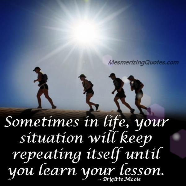 Sometimes in life, your situation will keep repeating itself