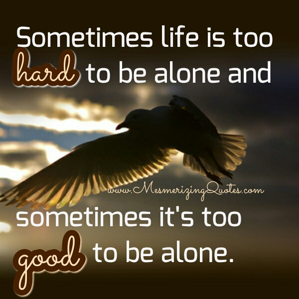 Life Is Hard Quotes New Sometimes Life Is Too Hard To Be Alone  Mesmerizing Quotes