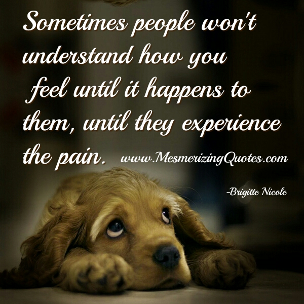 Sometimes people won't understand how you feel