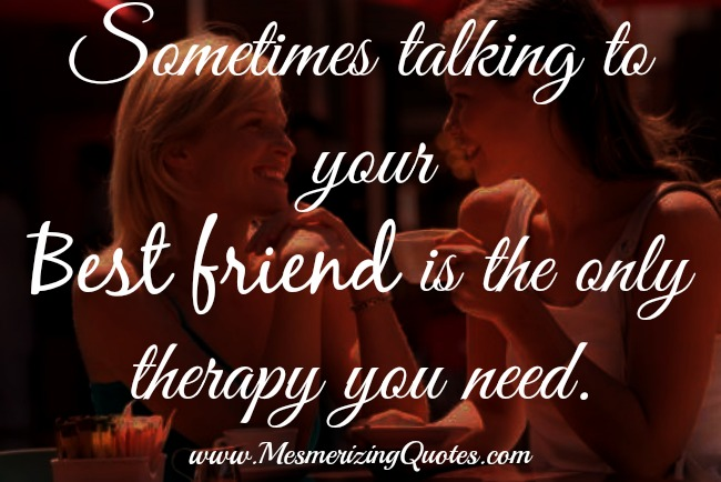 Sometimes talking to your best friend is the only therapy you need