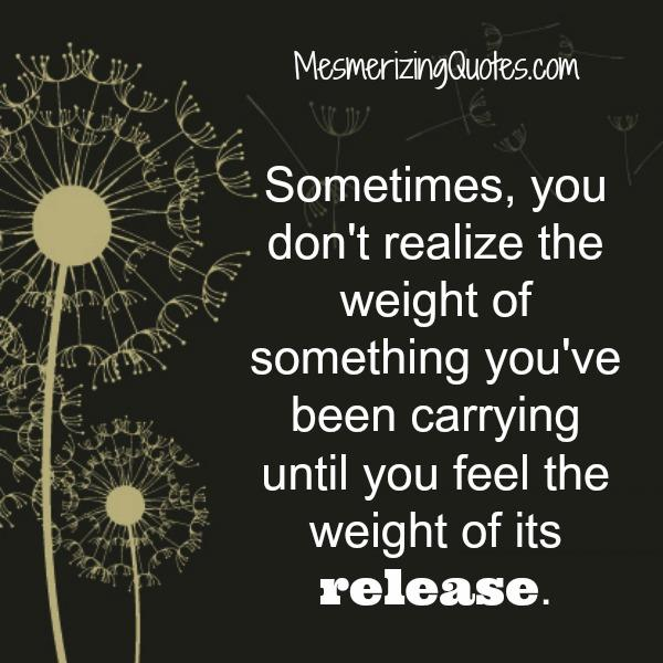 Sometimes, you don't realize the weight of something you've been carrying