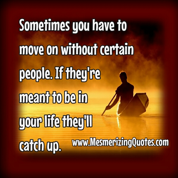 Sometimes, you have to move on without certain people